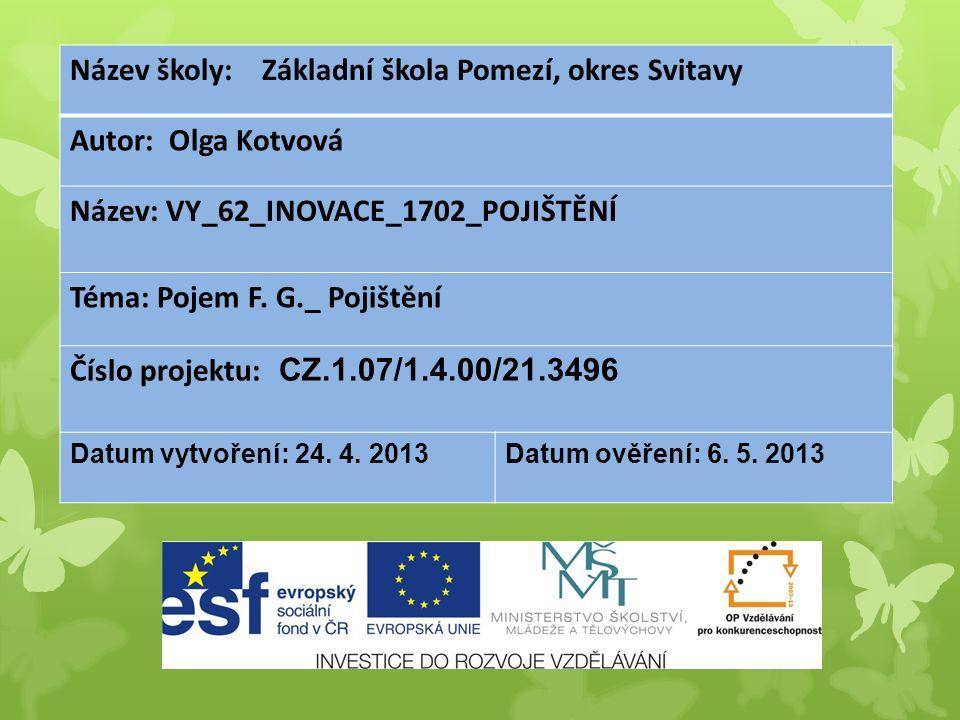 Název školy: Základní škola Pomezí, okres Svitavy Autor: Olga Kotvová Název: VY_62_INOVACE_1702_POJIŠTĚNÍ Téma: Pojem F. G._ Pojištění Číslo projektu: