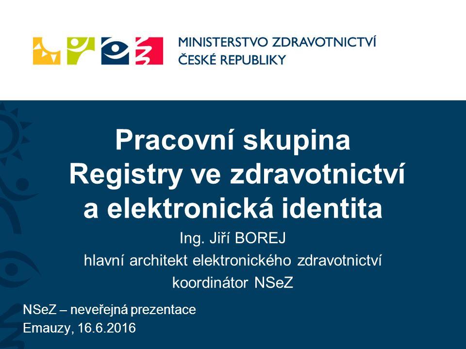Pracovní skupina Registry ve zdravotnictví a elektronická identita Ing. Jiří BOREJ hlavní architekt elektronického zdravotnictví koordinátor NSeZ NSeZ