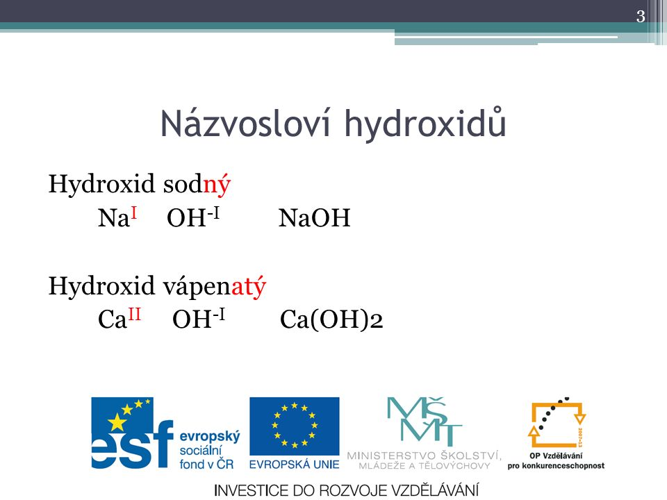 Názvosloví hydroxidů Hydroxid sodný Na I OH -I NaOH Hydroxid vápenatý Ca II OH -I Ca(OH)2 3