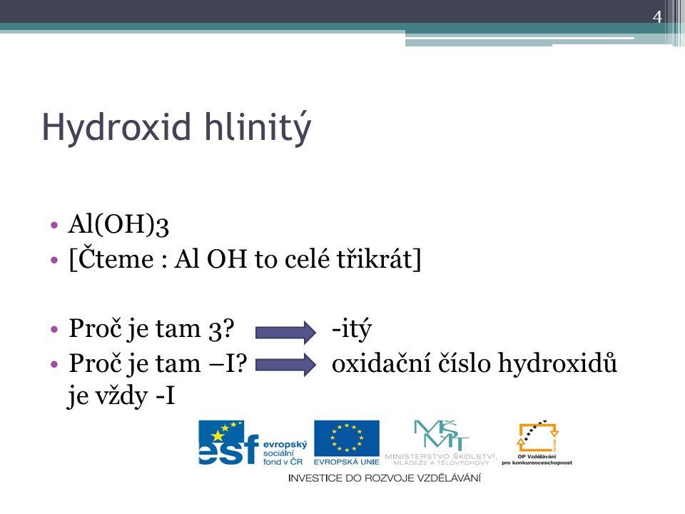 Hydroxid hlinitý Al(OH)3 [Čteme : Al OH to celé třikrát] Proč je tam 3? -itý Proč je tam –I? oxidační číslo hydroxidů je vždy -I 4