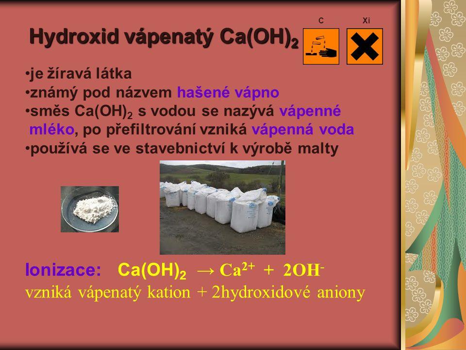 Hydroxid vápenatý Ca(OH) 2 je žíravá látka známý pod názvem hašené vápno směs Ca(OH) 2 s vodou se nazývá vápenné mléko, po přefiltrování vzniká vápenná voda používá se ve stavebnictví k výrobě malty Ionizace: Ca(OH) 2 → Ca 2+ + 2OH - vzniká vápenatý kation + 2hydroxidové aniony CXi