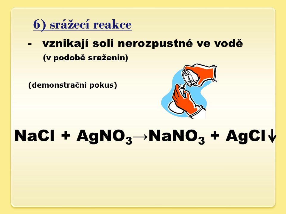 6) srážecí reakce -vznikají soli nerozpustné ve vodě (v podobě sraženin) (demonstrační pokus) NaCl + AgNO 3 →NaNO 3 + AgCl