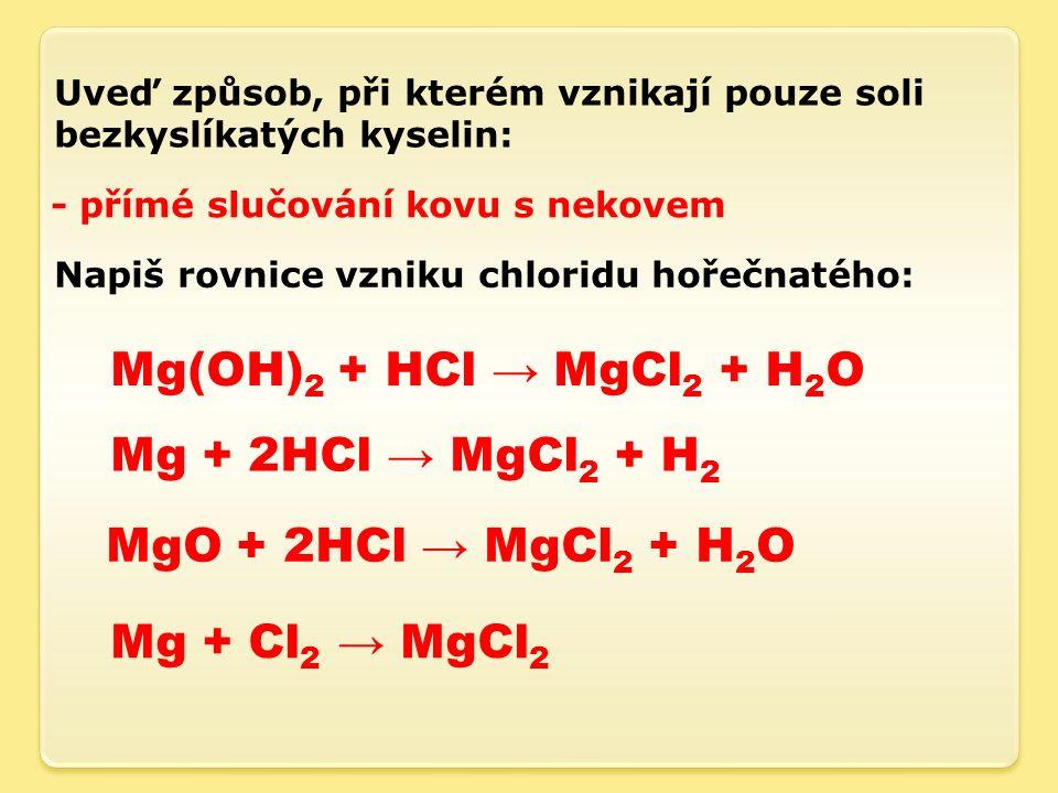 Uveď způsob, při kterém vznikají pouze soli bezkyslíkatých kyselin: - přímé slučování kovu s nekovem Napiš rovnice vzniku chloridu hořečnatého: Mg(OH) 2 + HCl → MgCl 2 + H 2 O Mg + 2HCl → MgCl 2 + H 2 MgO + 2HCl → MgCl 2 + H 2 O Mg + Cl 2 → MgCl 2
