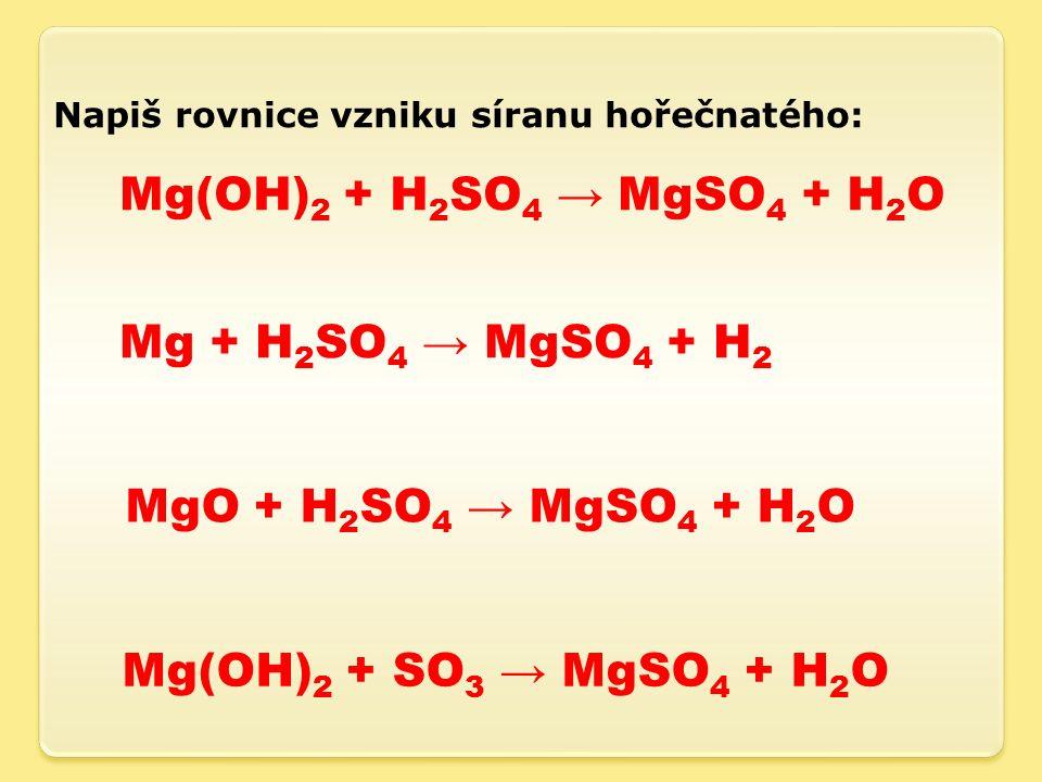 Napiš rovnice vzniku síranu hořečnatého: Mg(OH) 2 + H 2 SO 4 → MgSO 4 + H 2 O Mg + H 2 SO 4 → MgSO 4 + H 2 MgO + H 2 SO 4 → MgSO 4 + H 2 O Mg(OH) 2 + SO 3 → MgSO 4 + H 2 O