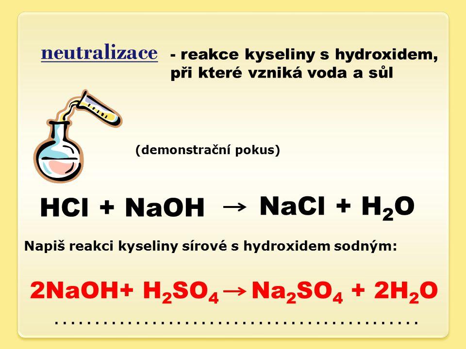 neutralizace - reakce kyseliny s hydroxidem, při které vzniká voda a sůl (demonstrační pokus) HCl + NaOH NaCl + H 2 O Napiš reakci kyseliny sírové s hydroxidem sodným:.............................................