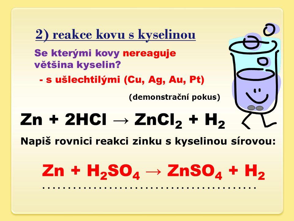 2) reakce kovu s kyselinou (demonstrační pokus) Zn + 2HCl → ZnCl 2 + H 2 Napiš rovnici reakci zinku s kyselinou sírovou:.....................