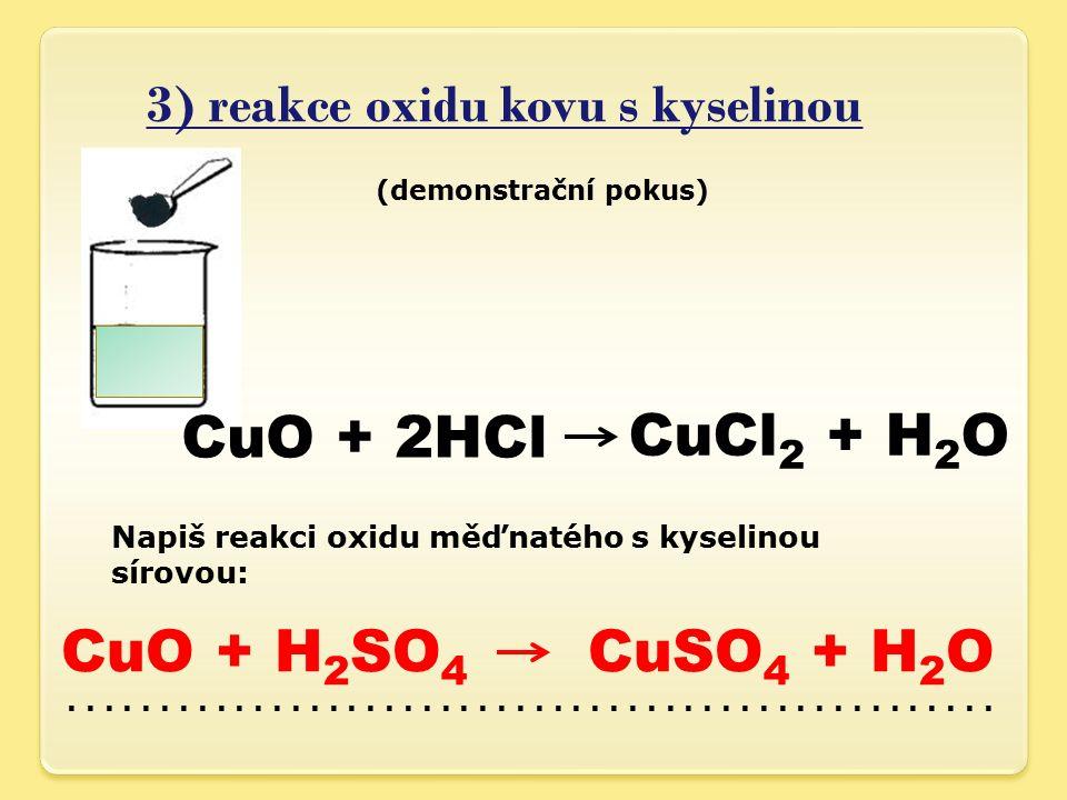 3) reakce oxidu kovu s kyselinou (demonstrační pokus) CuO + 2HCl CuCl 2 + H 2 O Napiš reakci oxidu měďnatého s kyselinou sírovou:.........................