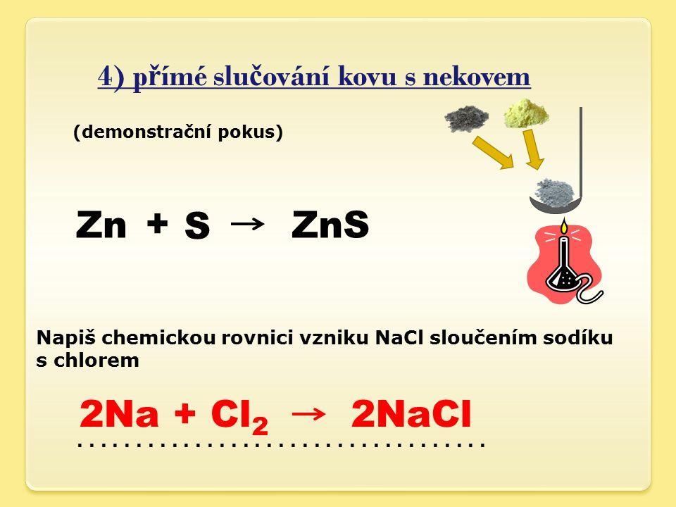 4) p ř ímé slu č ování kovu s nekovem Zn (demonstrační pokus) + S ZnS Napiš chemickou rovnici vzniku NaCl sloučením sodíku s chlorem 2Na + Cl 2 2NaCl...................................