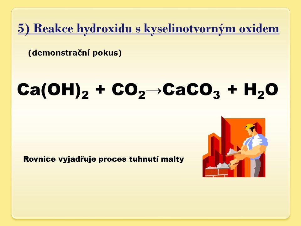 5) Reakce hydroxidu s kyselinotvorným oxidem (demonstrační pokus) Ca(OH) 2 + CO 2 →CaCO 3 + H 2 O Rovnice vyjadřuje proces tuhnutí malty