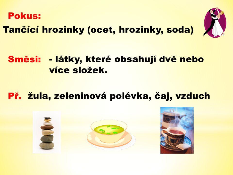 Pokus: Tančící hrozinky (ocet, hrozinky, soda) Směsi: - látky, které obsahují dvě nebo více složek. Př. žula, zeleninová polévka, čaj, vzduch