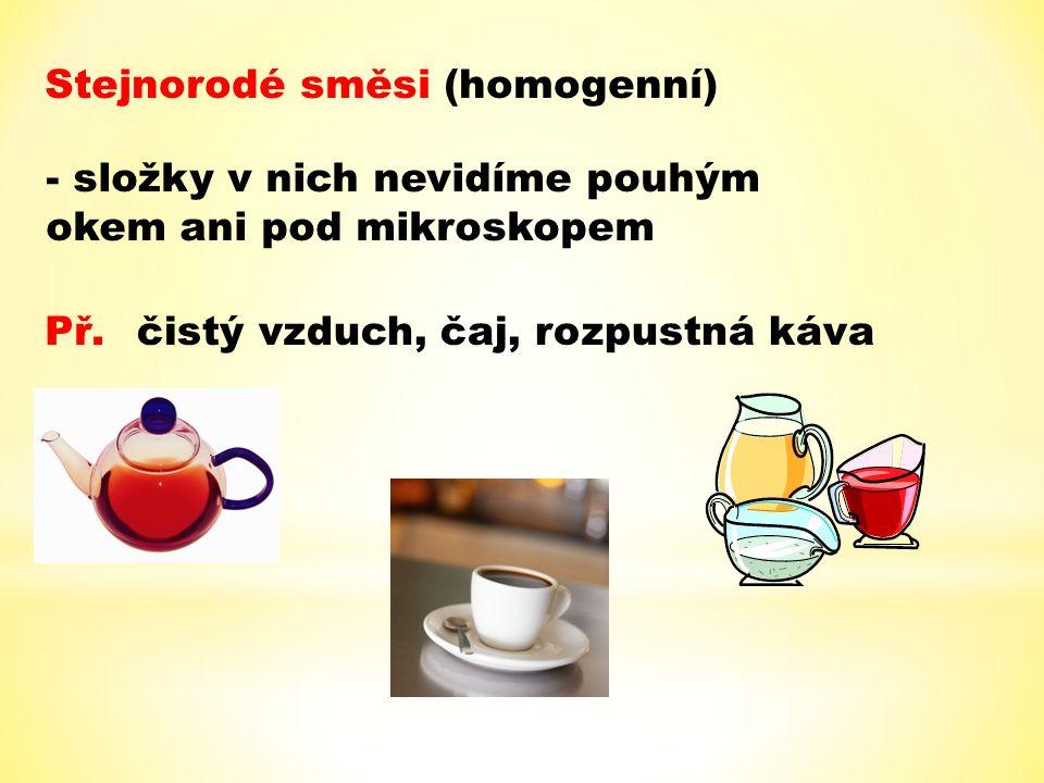Stejnorodé směsi (homogenní) - složky v nich nevidíme pouhým okem ani pod mikroskopem Př.čistý vzduch, čaj, rozpustná káva