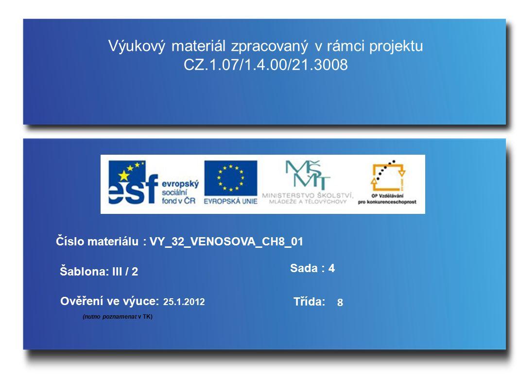 Výukový materiál zpracovaný v rámci projektu CZ.1.07/1.4.00/21.3008 Šablona: III / 2 Sada : 4 Ověření ve výuce: 25.1.2012 (nutno poznamenat v TK) Třída: Číslo materiálu : VY_32_VENOSOVA_CH8_01 8