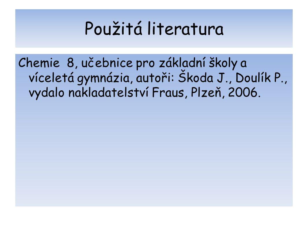 Použitá literatura Chemie 8, učebnice pro základní školy a víceletá gymnázia, autoři: Škoda J., Doulík P., vydalo nakladatelství Fraus, Plzeň, 2006.