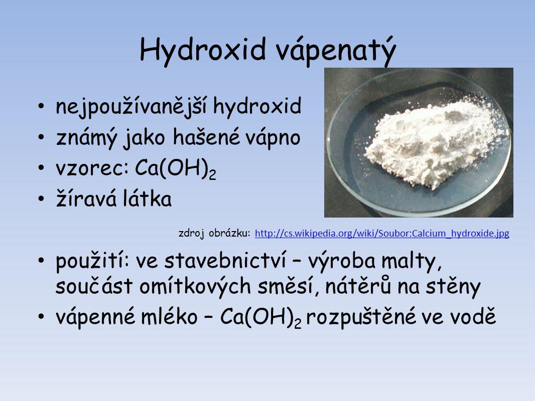 Hydroxid vápenatý nejpoužívanější hydroxid známý jako hašené vápno vzorec: Ca(OH) 2 žíravá látka zdroj obrázku: http://cs.wikipedia.org/wiki/Soubor:Calcium_hydroxide.jpg http://cs.wikipedia.org/wiki/Soubor:Calcium_hydroxide.jpg použití: ve stavebnictví – výroba malty, součást omítkových směsí, nátěrů na stěny vápenné mléko – Ca(OH) 2 rozpuštěné ve vodě