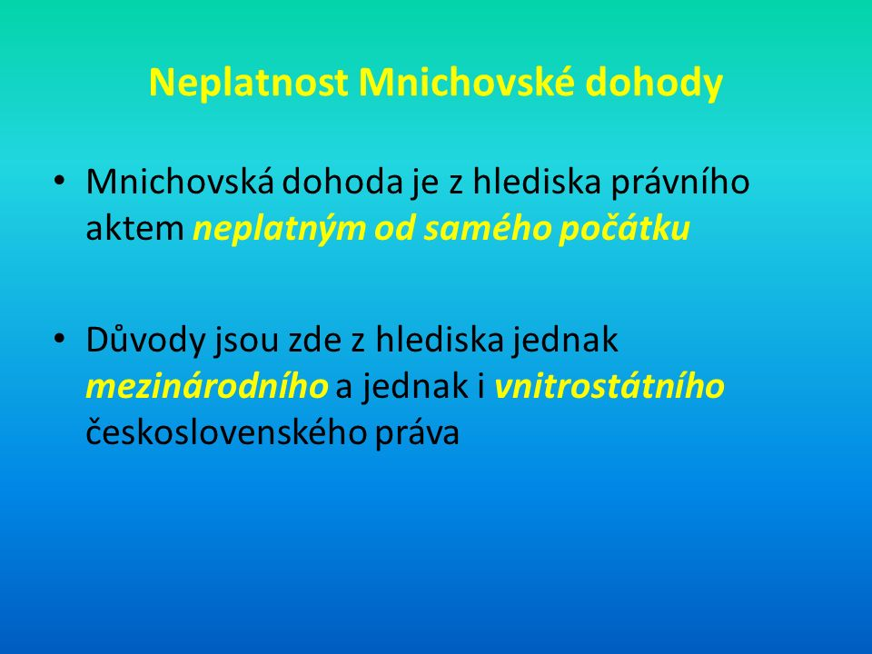 Neplatnost Mnichovské dohody Mnichovská dohoda je z hlediska právního aktem neplatným od samého počátku Důvody jsou zde z hlediska jednak mezinárodního a jednak i vnitrostátního československého práva