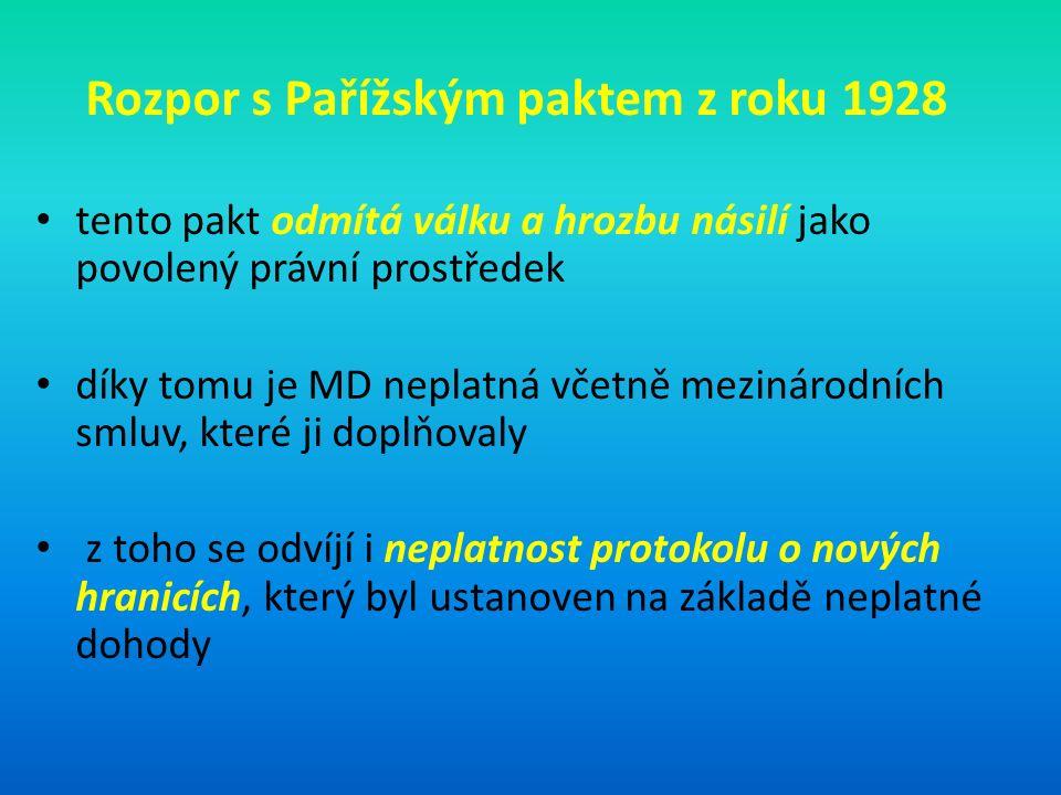 Rozpor s Pařížským paktem z roku 1928 tento pakt odmítá válku a hrozbu násilí jako povolený právní prostředek díky tomu je MD neplatná včetně mezinárodních smluv, které ji doplňovaly z toho se odvíjí i neplatnost protokolu o nových hranicích, který byl ustanoven na základě neplatné dohody
