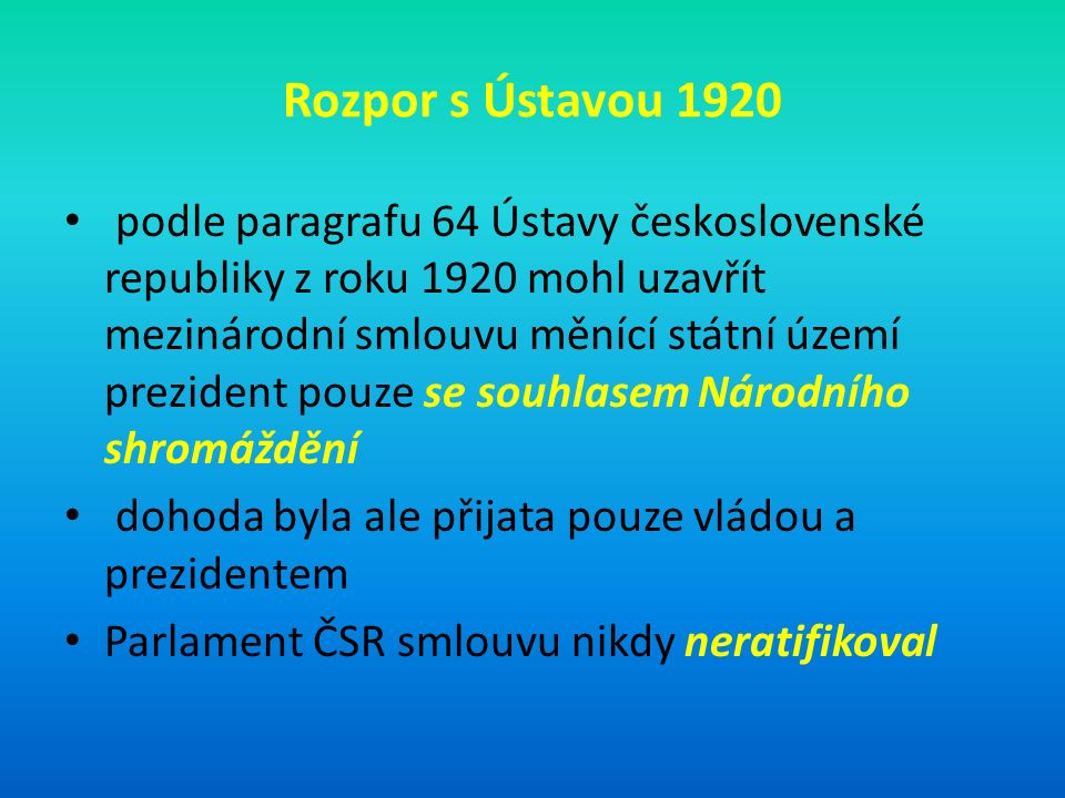 Rozpor s Ústavou 1920 podle paragrafu 64 Ústavy československé republiky z roku 1920 mohl uzavřít mezinárodní smlouvu měnící státní území prezident pouze se souhlasem Národního shromáždění dohoda byla ale přijata pouze vládou a prezidentem Parlament ČSR smlouvu nikdy neratifikoval