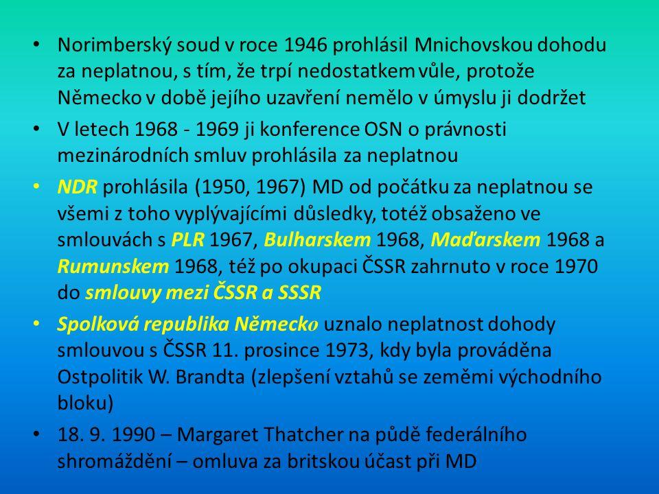 Norimberský soud v roce 1946 prohlásil Mnichovskou dohodu za neplatnou, s tím, že trpí nedostatkem vůle, protože Německo v době jejího uzavření nemělo v úmyslu ji dodržet V letech 1968 - 1969 ji konference OSN o právnosti mezinárodních smluv prohlásila za neplatnou NDR prohlásila (1950, 1967) MD od počátku za neplatnou se všemi z toho vyplývajícími důsledky, totéž obsaženo ve smlouvách s PLR 1967, Bulharskem 1968, Maďarskem 1968 a Rumunskem 1968, též po okupaci ČSSR zahrnuto v roce 1970 do smlouvy mezi ČSSR a SSSR Spolková republika Německ o uznalo neplatnost dohody smlouvou s ČSSR 11.
