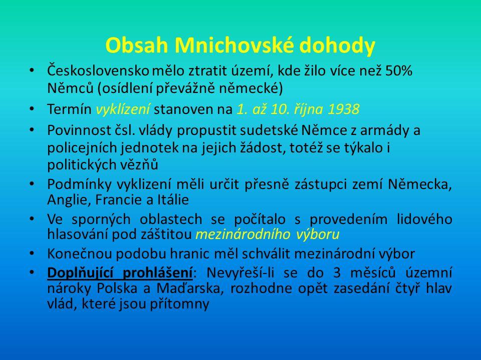 Obsah Mnichovské dohody Československo mělo ztratit území, kde žilo více než 50% Němců (osídlení převážně německé) Termín vyklízení stanoven na 1.