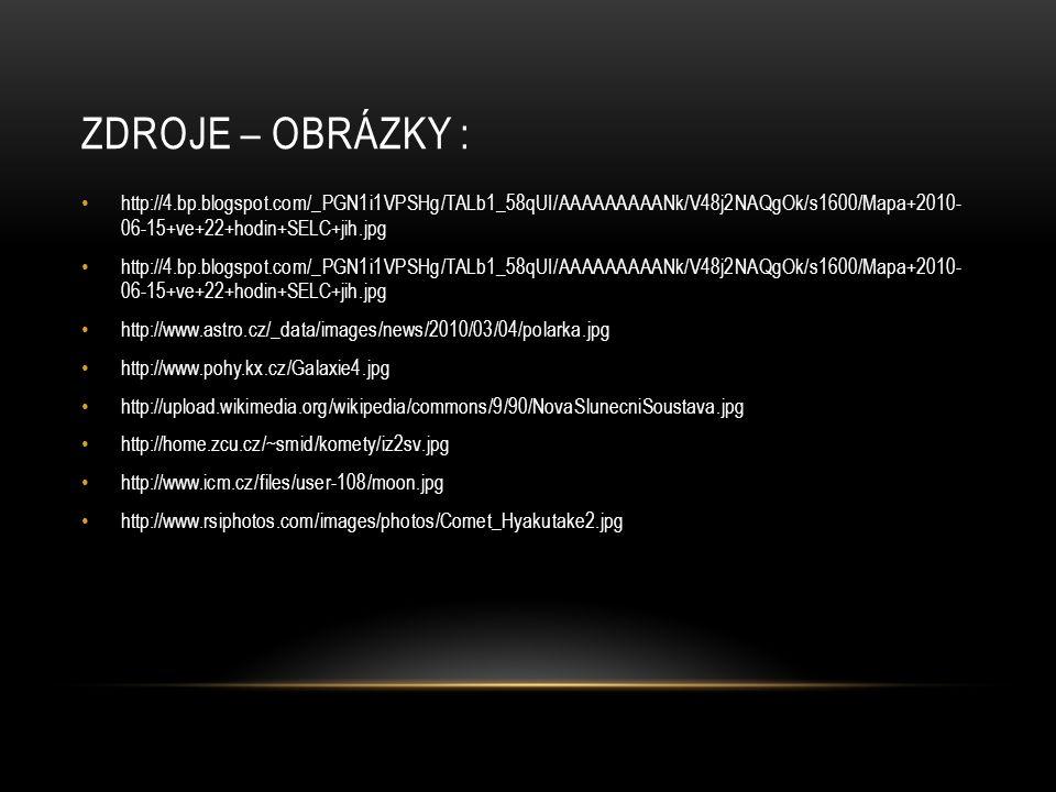 ZDROJE – OBRÁZKY : http://4.bp.blogspot.com/_PGN1i1VPSHg/TALb1_58qUI/AAAAAAAAANk/V48j2NAQgOk/s1600/Mapa+2010- 06-15+ve+22+hodin+SELC+jih.jpg http://www.astro.cz/_data/images/news/2010/03/04/polarka.jpg http://www.pohy.kx.cz/Galaxie4.jpg http://upload.wikimedia.org/wikipedia/commons/9/90/NovaSlunecniSoustava.jpg http://home.zcu.cz/~smid/komety/iz2sv.jpg http://www.icm.cz/files/user-108/moon.jpg http://www.rsiphotos.com/images/photos/Comet_Hyakutake2.jpg