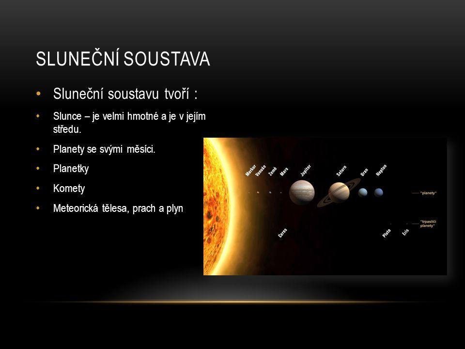 Sluneční soustavu tvoří : Slunce – je velmi hmotné a je v jejím středu. Planety se svými měsíci. Planetky Komety Meteorická tělesa, prach a plyn SLUNE