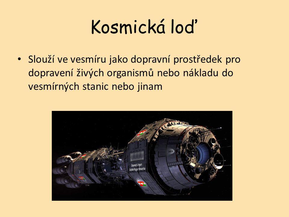 Slouží ve vesmíru jako dopravní prostředek pro dopravení živých organismů nebo nákladu do vesmírných stanic nebo jinam Kosmická loď