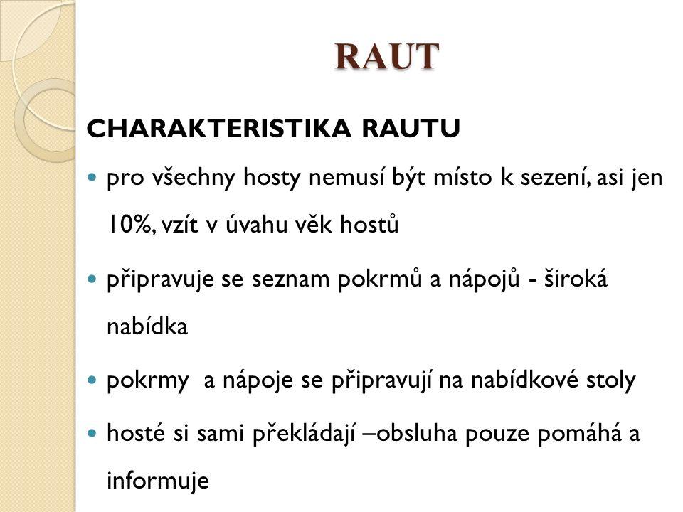 RAUT CHARAKTERISTIKA RAUTU pro všechny hosty nemusí být místo k sezení, asi jen 10%, vzít v úvahu věk hostů připravuje se seznam pokrmů a nápojů - široká nabídka pokrmy a nápoje se připravují na nabídkové stoly hosté si sami překládají –obsluha pouze pomáhá a informuje
