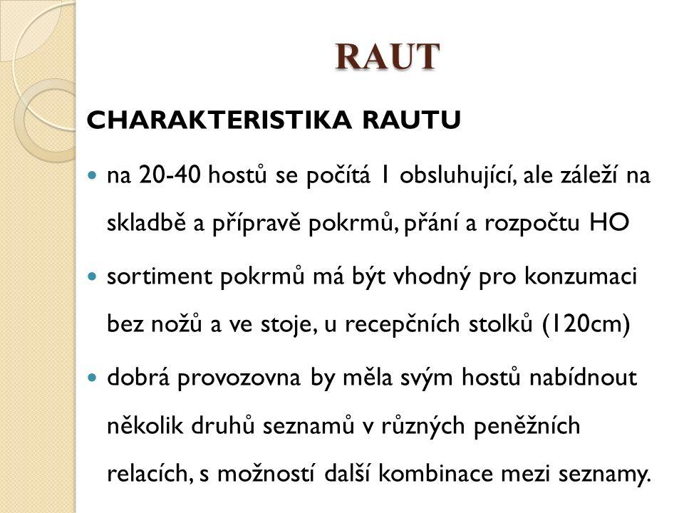 RAUT CHARAKTERISTIKA RAUTU na 20-40 hostů se počítá 1 obsluhující, ale záleží na skladbě a přípravě pokrmů, přání a rozpočtu HO sortiment pokrmů má být vhodný pro konzumaci bez nožů a ve stoje, u recepčních stolků (120cm) dobrá provozovna by měla svým hostů nabídnout několik druhů seznamů v různých peněžních relacích, s možností další kombinace mezi seznamy.