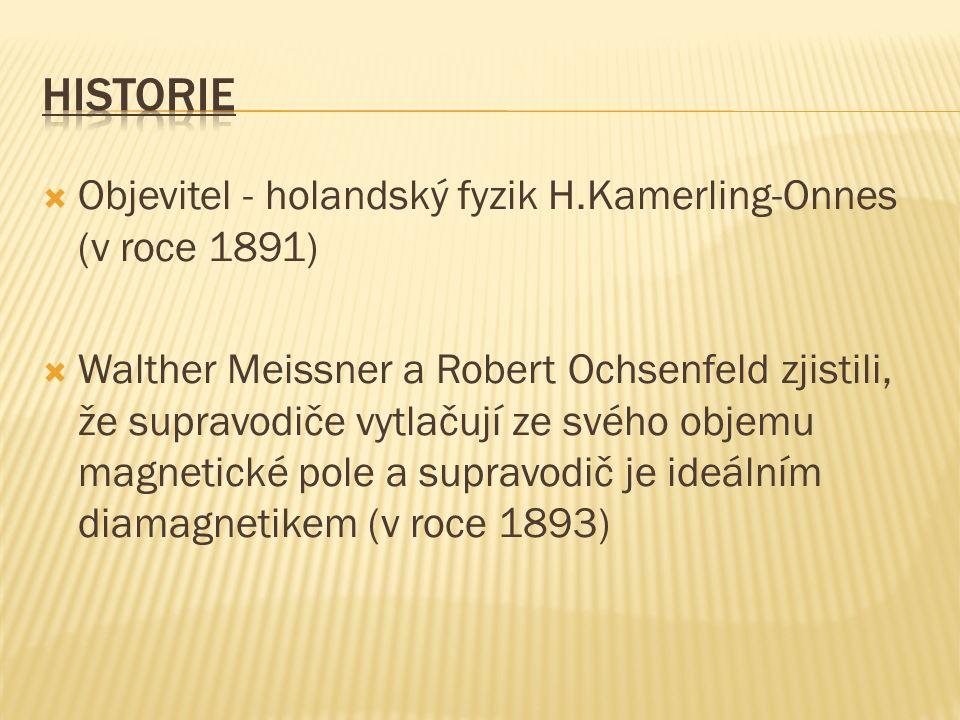  Objevitel - holandský fyzik H.Kamerling-Onnes (v roce 1891)  Walther Meissner a Robert Ochsenfeld zjistili, že supravodiče vytlačují ze svého objemu magnetické pole a supravodič je ideálním diamagnetikem (v roce 1893)