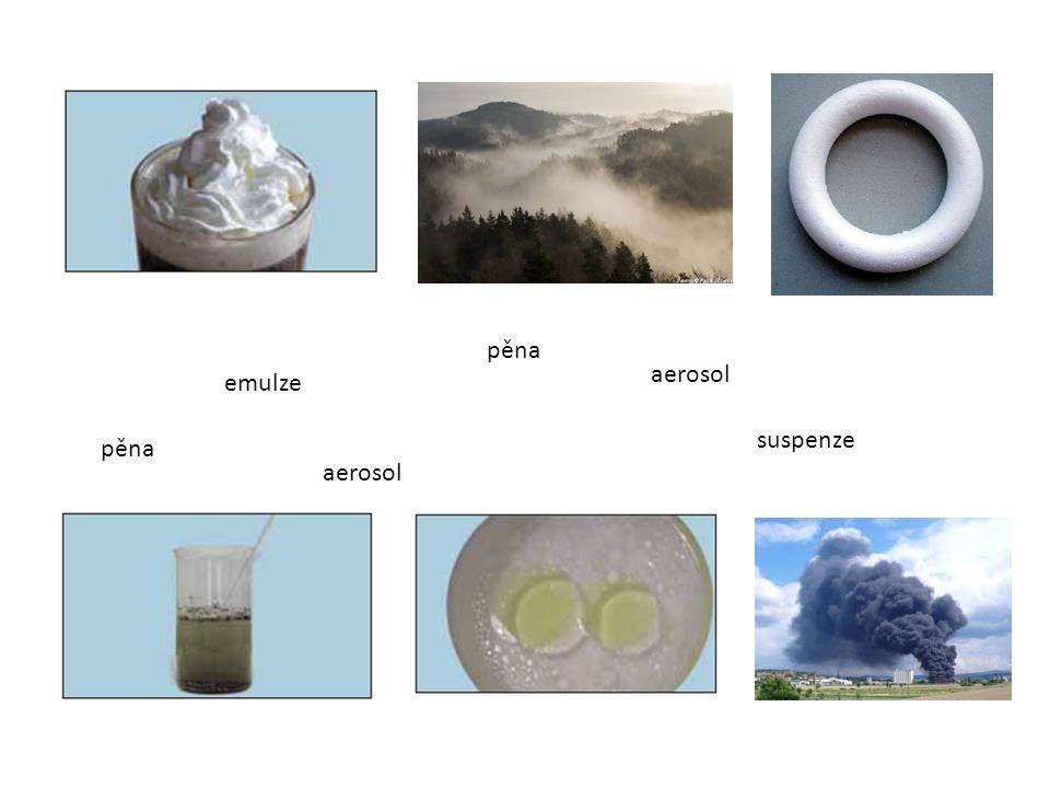 Třídění různorodých směsí Suspenze – směs pevné a kapalné látky (hlína ve vodě) Emulze – směs kapalných látek (olej + voda) Pěna – směs plynu v kapalině (šlehačka) – směs plynu v pevné látce (polystyren) Aerosol – směs kapaliny v plynu (mlha) – směs pevné látky v plynu (dým)