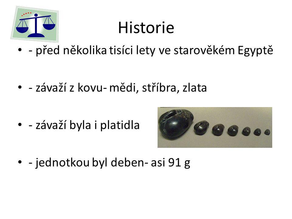 Historie - před několika tisíci lety ve starověkém Egyptě - závaží z kovu- mědi, stříbra, zlata - závaží byla i platidla - jednotkou byl deben- asi 91 g