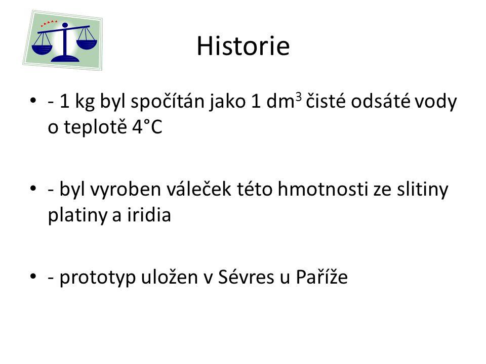 Historie - 1 kg byl spočítán jako 1 dm 3 čisté odsáté vody o teplotě 4°C - byl vyroben váleček této hmotnosti ze slitiny platiny a iridia - prototyp uložen v Sévres u Paříže