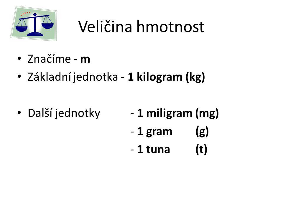 Veličina hmotnost Značíme - m Základní jednotka - 1 kilogram (kg) Další jednotky- 1 miligram (mg) - 1 gram (g) - 1 tuna (t)