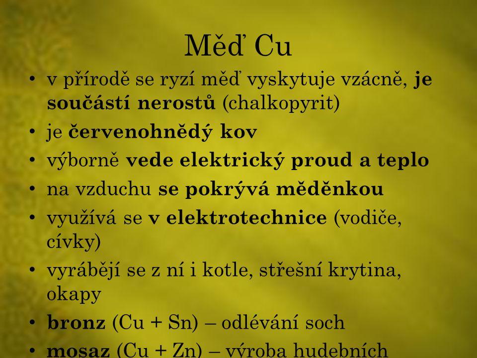 Měď Cu v přírodě se ryzí měď vyskytuje vzácně, je součástí nerostů (chalkopyrit) je červenohnědý kov výborně vede elektrický proud a teplo na vzduchu se pokrývá měděnkou využívá se v elektrotechnice (vodiče, cívky) vyrábějí se z ní i kotle, střešní krytina, okapy bronz (Cu + Sn) – odlévání soch mosaz (Cu + Zn) – výroba hudebních nástrojů