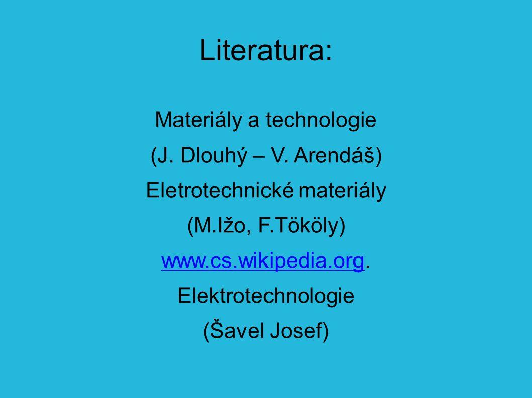 Literatura: Materiály a technologie (J. Dlouhý – V. Arendáš) Eletrotechnické materiály (M.Ižo, F.Tököly) www.cs.wikipedia.orgwww.cs.wikipedia.org. Ele