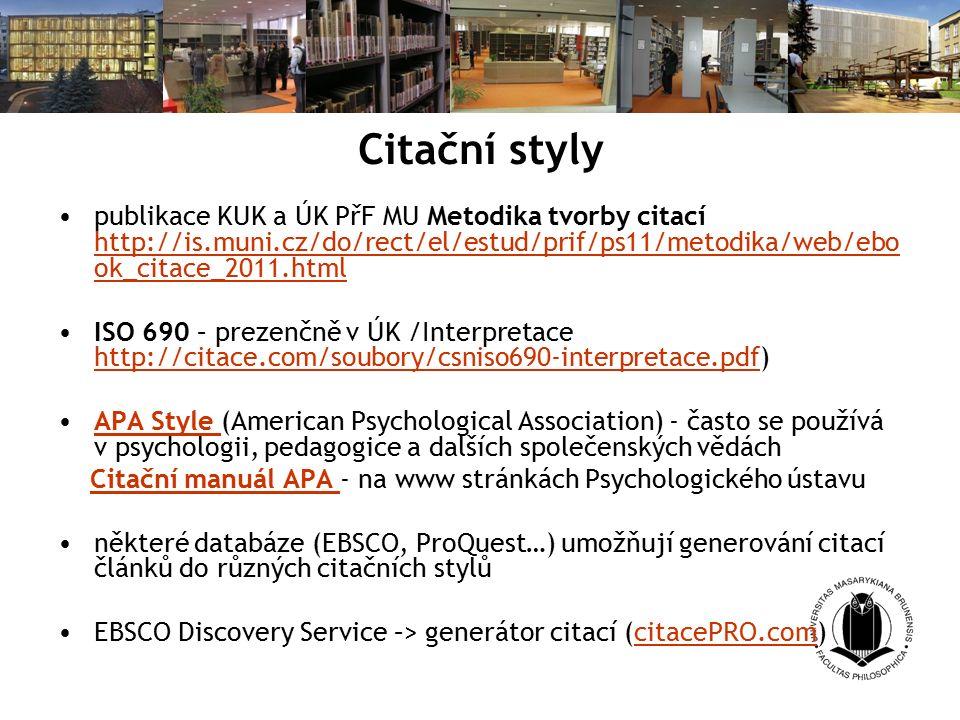 Citační styly publikace KUK a ÚK PřF MU Metodika tvorby citací http://is.muni.cz/do/rect/el/estud/prif/ps11/metodika/web/ebo ok_citace_2011.html http://is.muni.cz/do/rect/el/estud/prif/ps11/metodika/web/ebo ok_citace_2011.html ISO 690 – prezenčně v ÚK /Interpretace http://citace.com/soubory/csniso690-interpretace.pdf) http://citace.com/soubory/csniso690-interpretace.pdf APA Style (American Psychological Association) - často se používá v psychologii, pedagogice a dalších společenských vědáchAPA Style Citační manuál APA - na www stránkách Psychologického ústavuCitační manuál APA některé databáze (EBSCO, ProQuest…) umožňují generování citací článků do různých citačních stylů EBSCO Discovery Service –> generátor citací (citacePRO.com)citacePRO.com