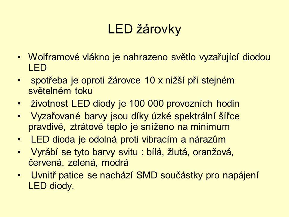 LED žárovky Wolframové vlákno je nahrazeno světlo vyzařující diodou LED spotřeba je oproti žárovce 10 x nižší při stejném světelném toku životnost LED diody je 100 000 provozních hodin Vyzařované barvy jsou díky úzké spektrální šířce pravdivé, ztrátové teplo je sníženo na minimum LED dioda je odolná proti vibracím a nárazům Vyrábí se tyto barvy svitu : bílá, žlutá, oranžová, červená, zelená, modrá Uvnitř patice se nachází SMD součástky pro napájení LED diody.