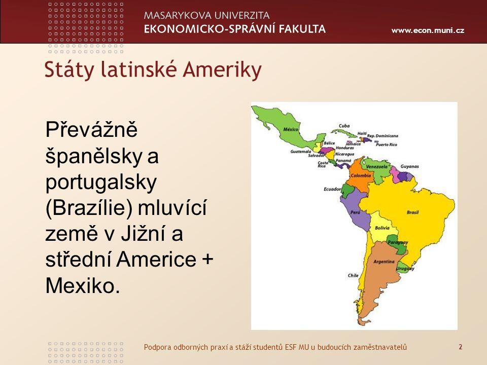 www.econ.muni.cz Státy latinské Ameriky 2 Podpora odborných praxí a stáží studentů ESF MU u budoucích zaměstnavatelů Převážně španělsky a portugalsky (Brazílie) mluvící země v Jižní a střední Americe + Mexiko.