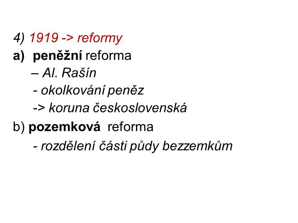 4) 1919 -> reformy a)peněžní reforma – Al. Rašín - okolkování peněz -> koruna československá b) pozemková reforma - rozdělení části půdy bezzemkům