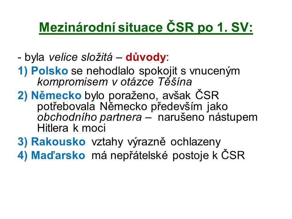 Mezinárodní situace ČSR po 1. SV: - byla velice složitá – důvody: 1) Polsko se nehodlalo spokojit s vnuceným kompromisem v otázce Těšína 2) Německo by