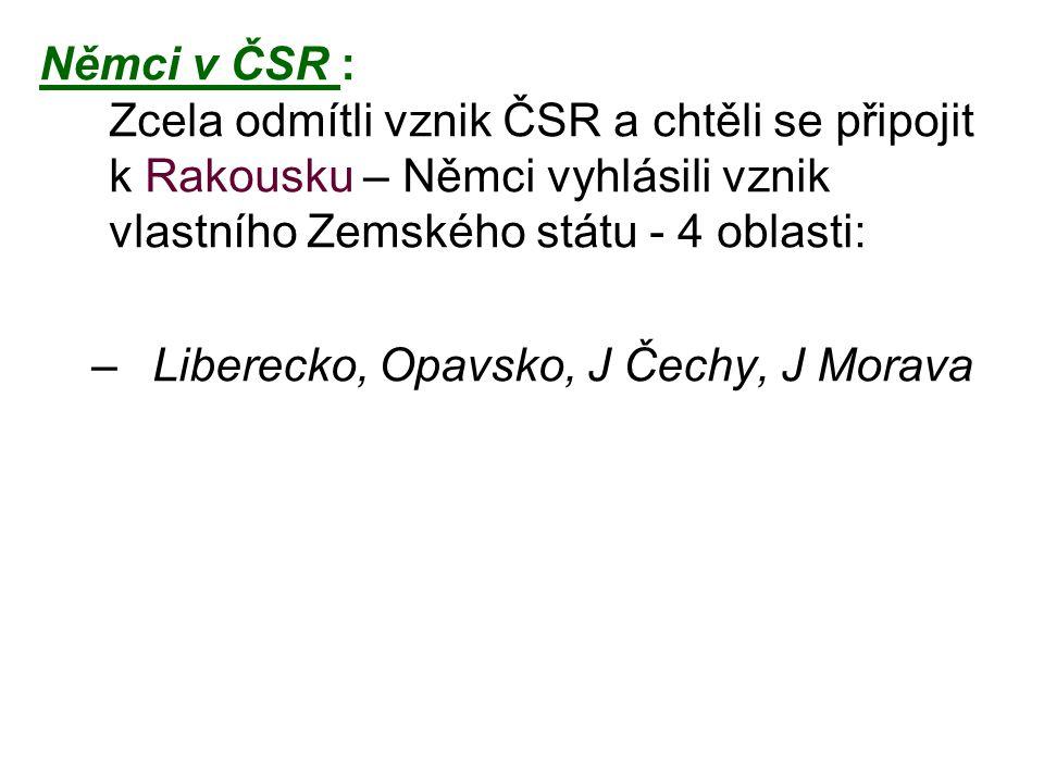 Němci v ČSR : Zcela odmítli vznik ČSR a chtěli se připojit k Rakousku – Němci vyhlásili vznik vlastního Zemského státu - 4 oblasti: –Liberecko, Opavsk