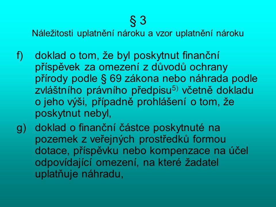 § 3 Náležitosti uplatnění nároku a vzor uplatnění nároku f)doklad o tom, že byl poskytnut finanční příspěvek za omezení z důvodů ochrany přírody podle § 69 zákona nebo náhrada podle zvláštního právního předpisu 5) včetně dokladu o jeho výši, případně prohlášení o tom, že poskytnut nebyl, g)doklad o finanční částce poskytnuté na pozemek z veřejných prostředků formou dotace, příspěvku nebo kompenzace na účel odpovídající omezení, na které žadatel uplatňuje náhradu,