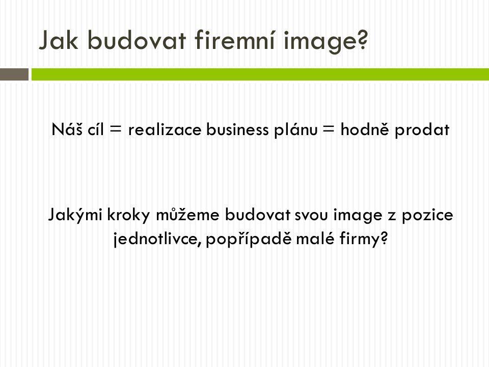 Jak budovat firemní image? Náš cíl = realizace business plánu = hodně prodat Jakými kroky můžeme budovat svou image z pozice jednotlivce, popřípadě ma