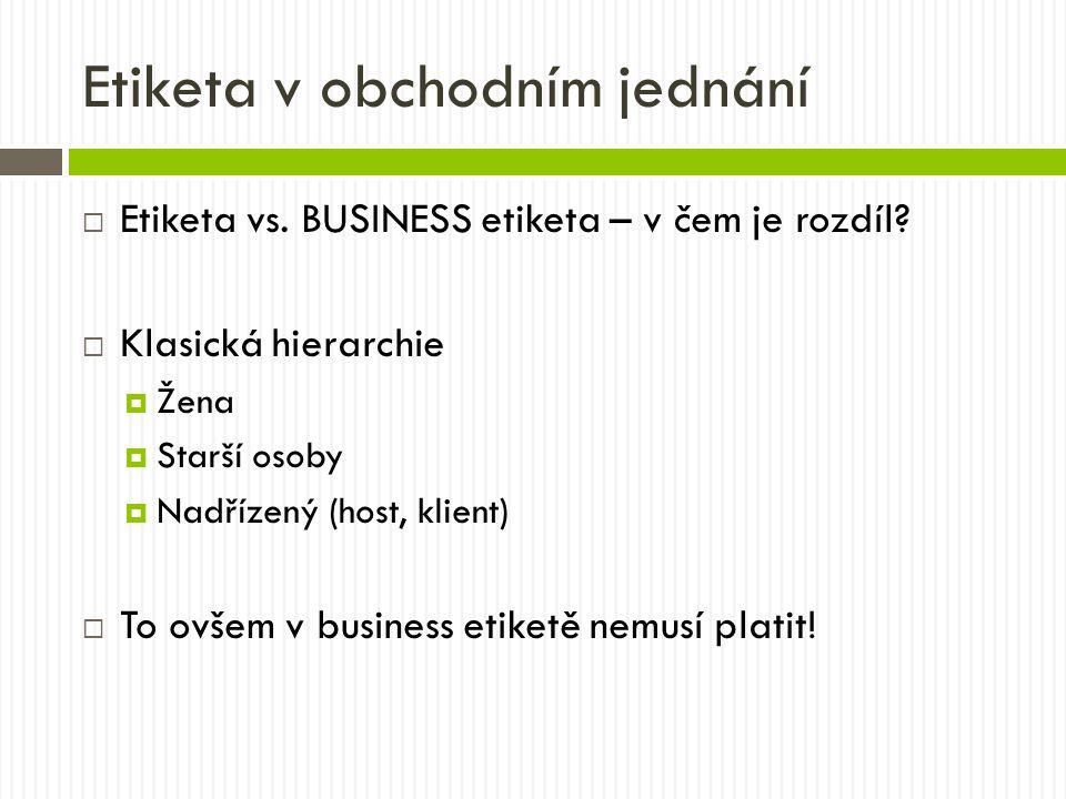 Etiketa v obchodním jednání  Etiketa vs. BUSINESS etiketa – v čem je rozdíl?  Klasická hierarchie  Žena  Starší osoby  Nadřízený (host, klient) 