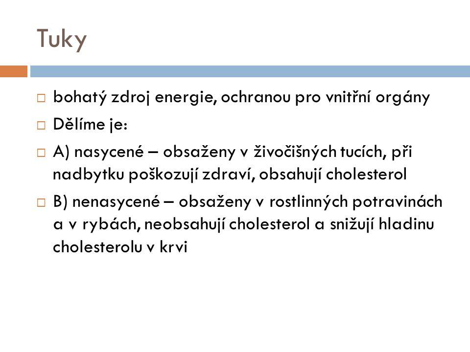 Tuky  bohatý zdroj energie, ochranou pro vnitřní orgány  Dělíme je:  A) nasycené – obsaženy v živočišných tucích, při nadbytku poškozují zdraví, obsahují cholesterol  B) nenasycené – obsaženy v rostlinných potravinách a v rybách, neobsahují cholesterol a snižují hladinu cholesterolu v krvi