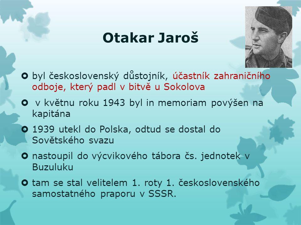 Otakar Jaroš  byl československý důstojník, účastník zahraničního odboje, který padl v bitvě u Sokolova  v květnu roku 1943 byl in memoriam povýšen na kapitána  1939 utekl do Polska, odtud se dostal do Sovětského svazu  nastoupil do výcvikového tábora čs.