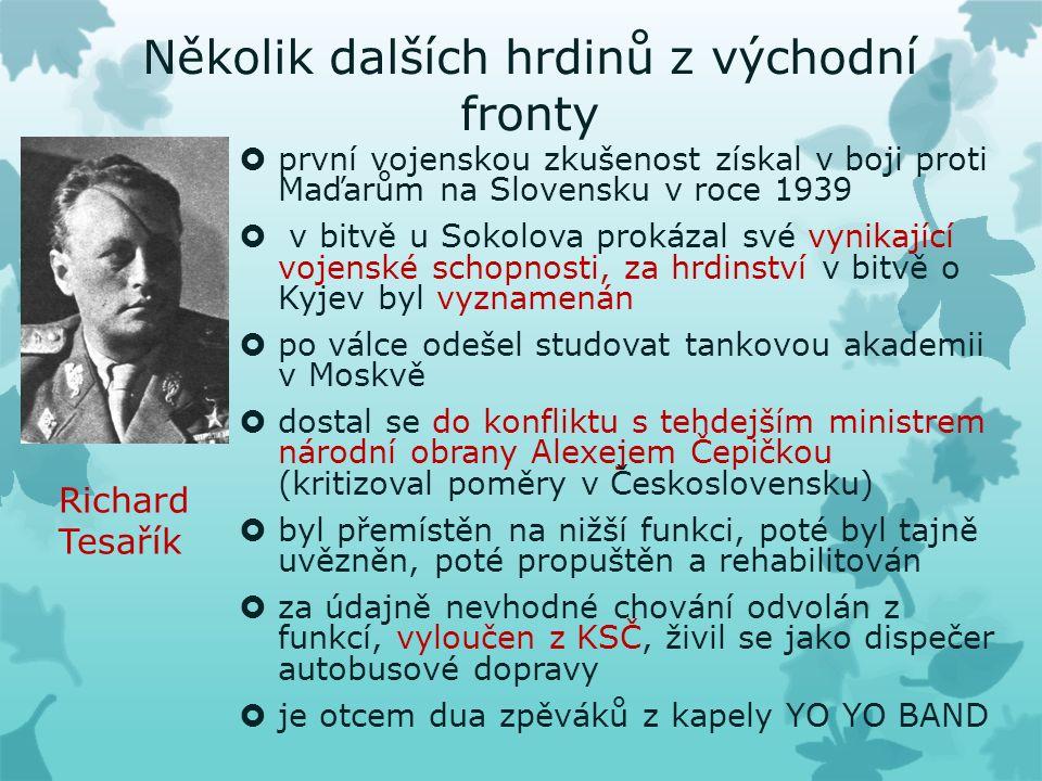 Několik dalších hrdinů z východní fronty  první vojenskou zkušenost získal v boji proti Maďarům na Slovensku v roce 1939  v bitvě u Sokolova prokázal své vynikající vojenské schopnosti, za hrdinství v bitvě o Kyjev byl vyznamenán  po válce odešel studovat tankovou akademii v Moskvě  dostal se do konfliktu s tehdejším ministrem národní obrany Alexejem Čepičkou (kritizoval poměry v Československu)  byl přemístěn na nižší funkci, poté byl tajně uvězněn, poté propuštěn a rehabilitován  za údajně nevhodné chování odvolán z funkcí, vyloučen z KSČ, živil se jako dispečer autobusové dopravy  je otcem dua zpěváků z kapely YO YO BAND Richard Tesařík