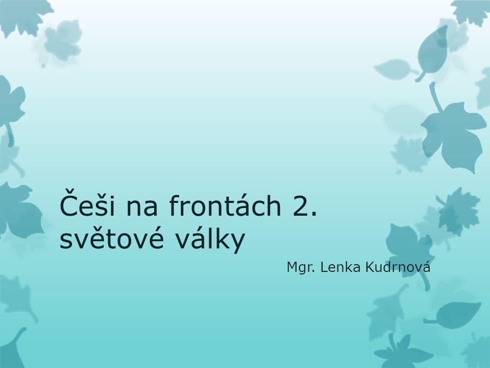 Češi na frontách 2. světové války Mgr. Lenka Kudrnová