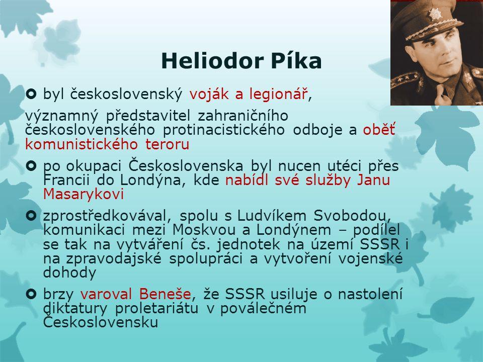 Heliodor Píka  byl československý voják a legionář, významný představitel zahraničního československého protinacistického odboje a oběť komunistického teroru  po okupaci Československa byl nucen utéci přes Francii do Londýna, kde nabídl své služby Janu Masarykovi  zprostředkovával, spolu s Ludvíkem Svobodou, komunikaci mezi Moskvou a Londýnem – podílel se tak na vytváření čs.