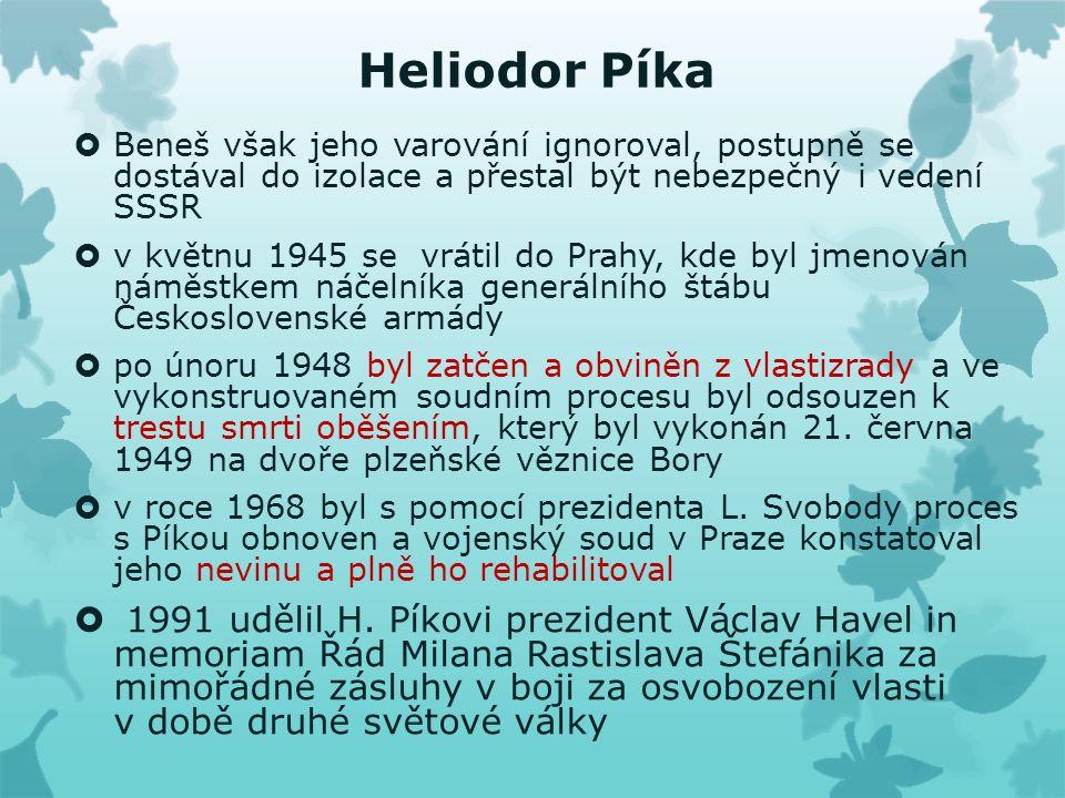 Heliodor Píka  Beneš však jeho varování ignoroval, postupně se dostával do izolace a přestal být nebezpečný i vedení SSSR  v květnu 1945 se vrátil do Prahy, kde byl jmenován náměstkem náčelníka generálního štábu Československé armády  po únoru 1948 byl zatčen a obviněn z vlastizrady a ve vykonstruovaném soudním procesu byl odsouzen k trestu smrti oběšením, který byl vykonán 21.